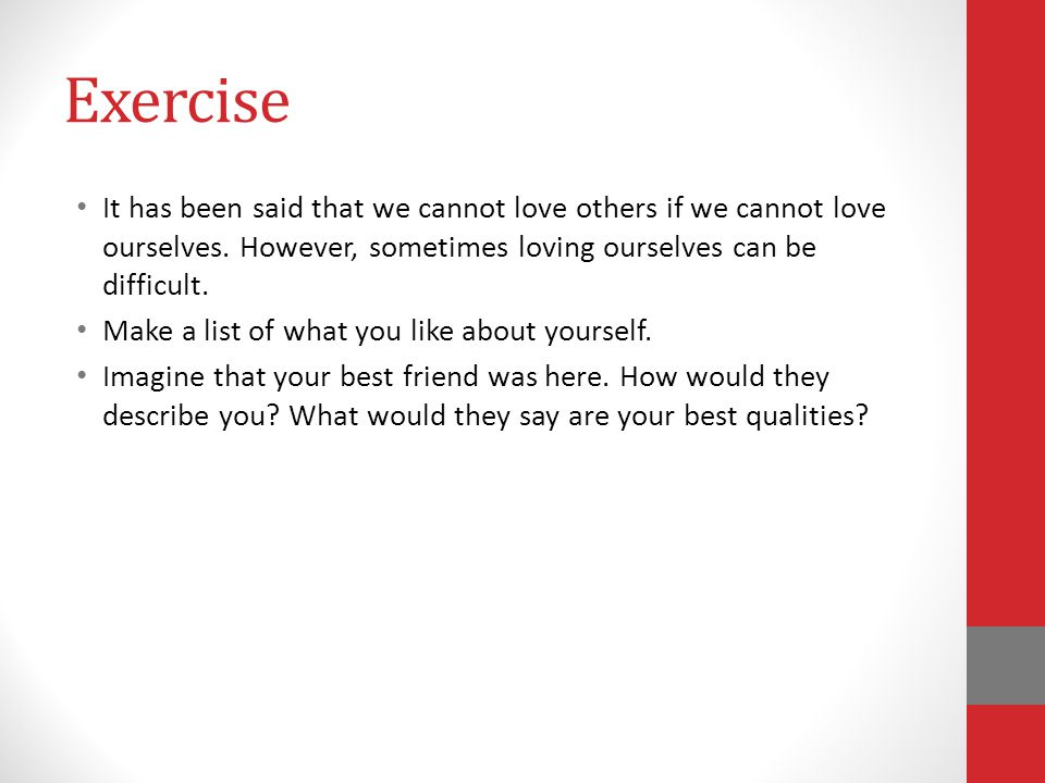 Exercise It has been said that we cannot love others if we cannot love ourselves. However, sometimes loving ourselves can be difficult.