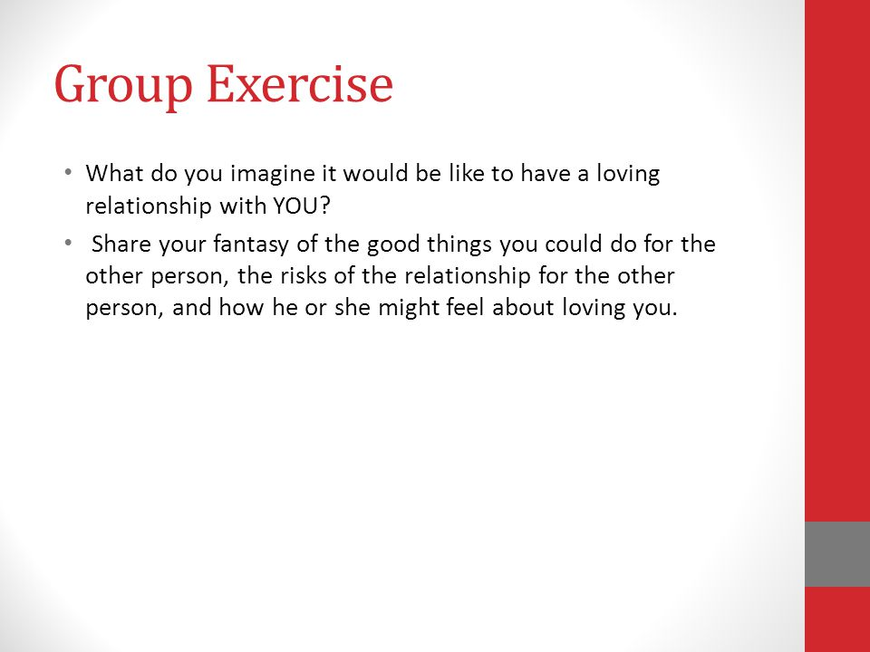 Group Exercise What do you imagine it would be like to have a loving relationship with YOU