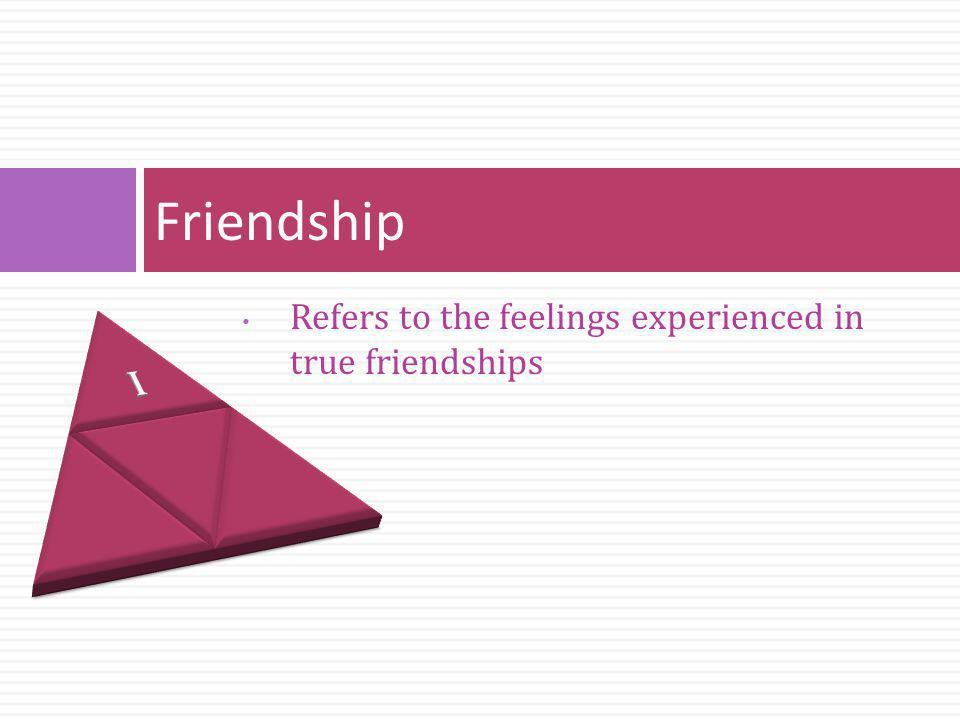 Friendship I Refers to the feelings experienced in true friendships