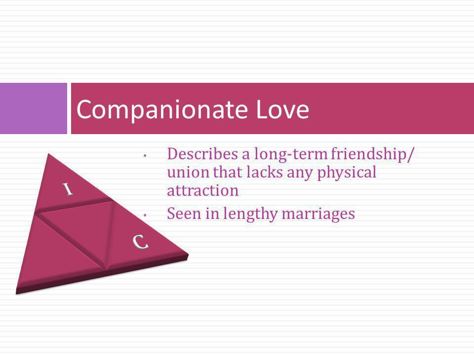 Companionate Love I. C. Describes a long-term friendship/ union that lacks any physical attraction.