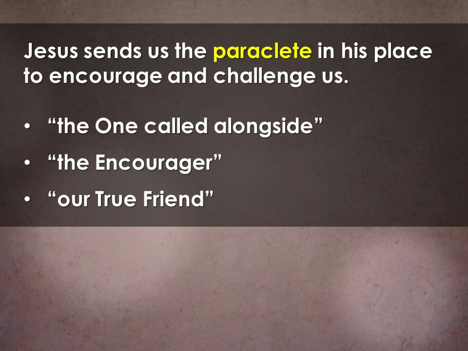Jesus sends us the paraclete in his place to encourage and challenge us.