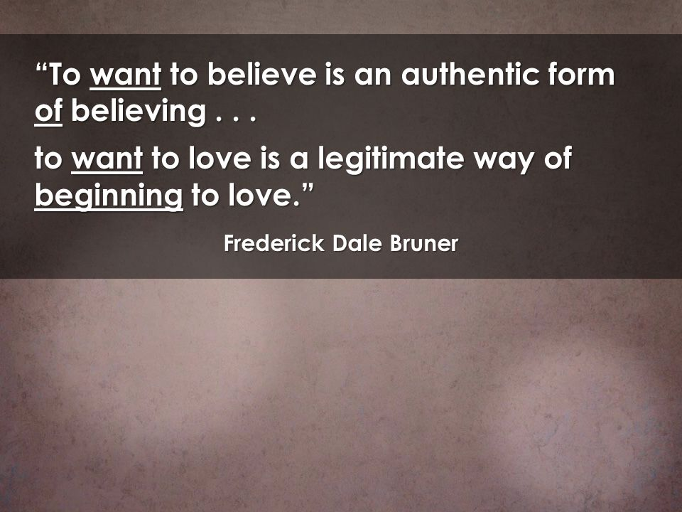 To want to believe is an authentic form of believing . . .