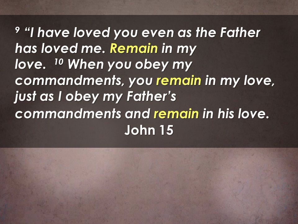 9 I have loved you even as the Father has loved me. Remain in my love