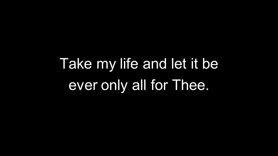 Take my life and let it be ever only all for Thee.