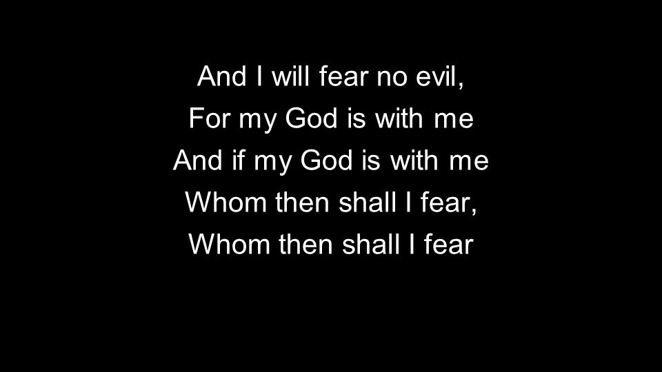 And I will fear no evil, For my God is with me. And if my God is with me. Whom then shall I fear,