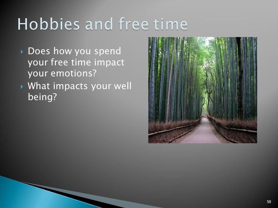 Hobbies and free time Does how you spend your free time impact your emotions.
