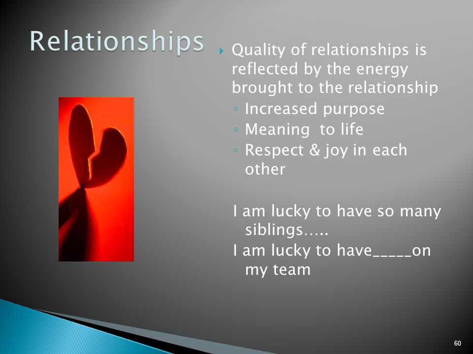 Relationships Quality of relationships is reflected by the energy brought to the relationship. Increased purpose.