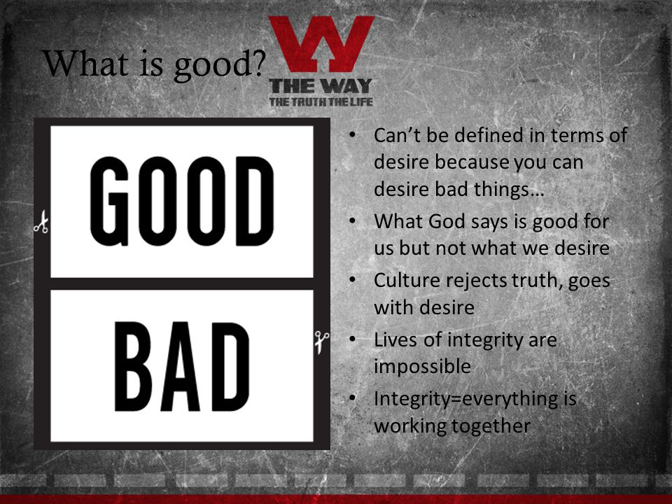 What is good Can't be defined in terms of desire because you can desire bad things… What God says is good for us but not what we desire.