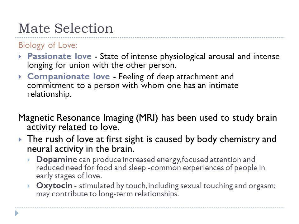 Mate Selection Biology of Love: Passionate love - State of intense physiological arousal and intense longing for union with the other person.