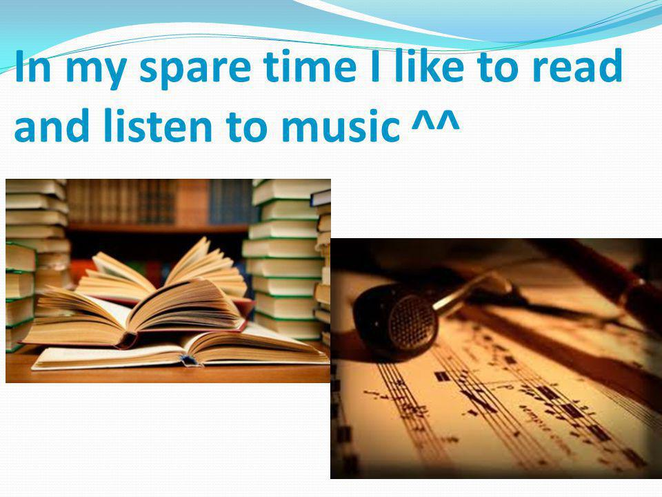 In my spare time I like to read and listen to music ^^