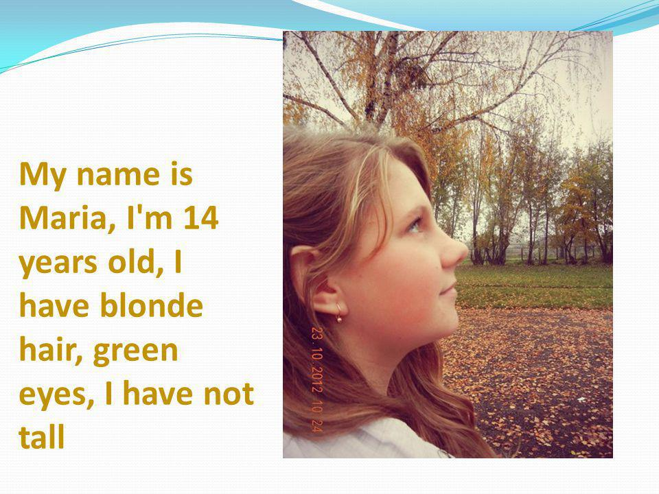 My name is Maria, I m 14 years old, I have blonde hair, green eyes, I have not tall