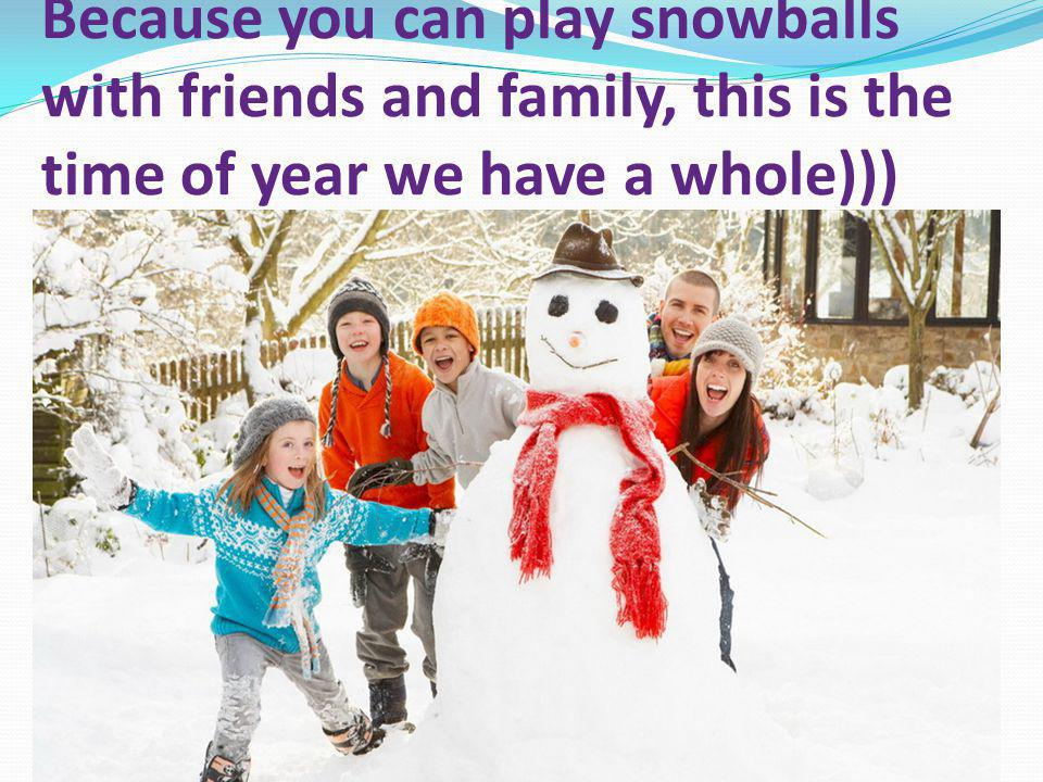 Because you can play snowballs with friends and family, this is the time of year we have a whole)))