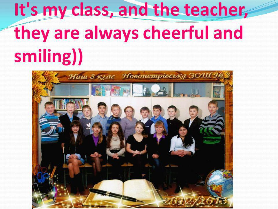 It s my class, and the teacher, they are always cheerful and smiling))