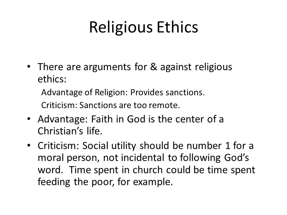 Religious Ethics There are arguments for & against religious ethics: