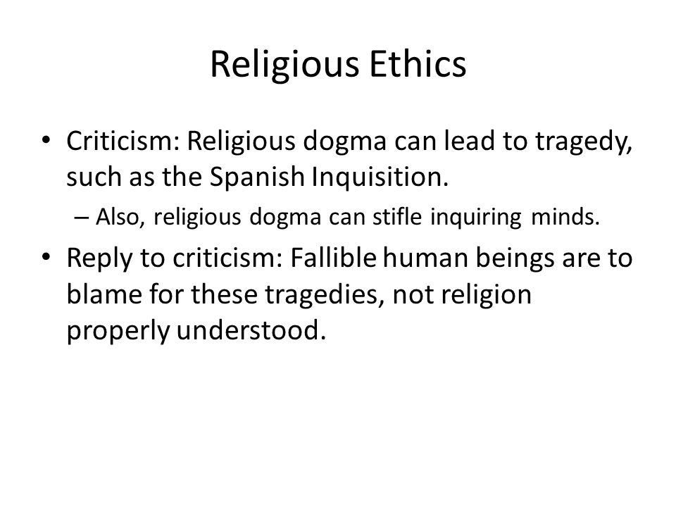 Religious Ethics Criticism: Religious dogma can lead to tragedy, such as the Spanish Inquisition. Also, religious dogma can stifle inquiring minds.