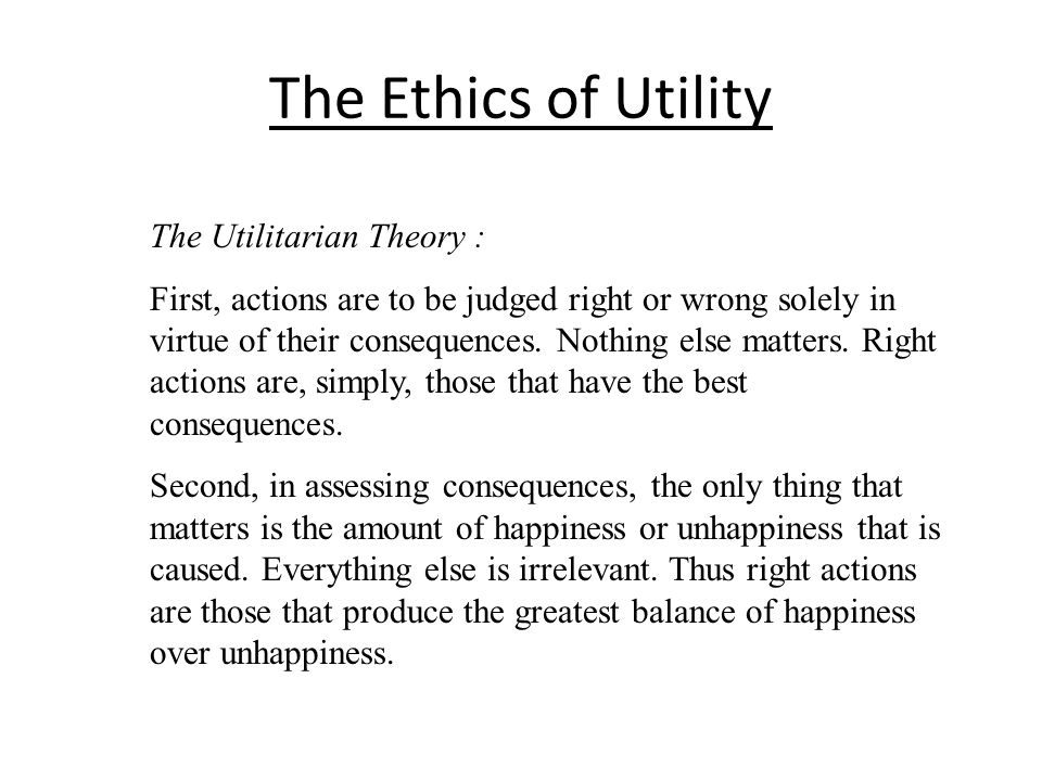 The Ethics of Utility The Utilitarian Theory :