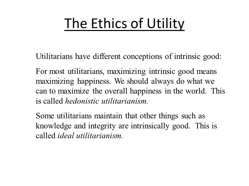 The Ethics of Utility Utilitarians have different conceptions of intrinsic good: