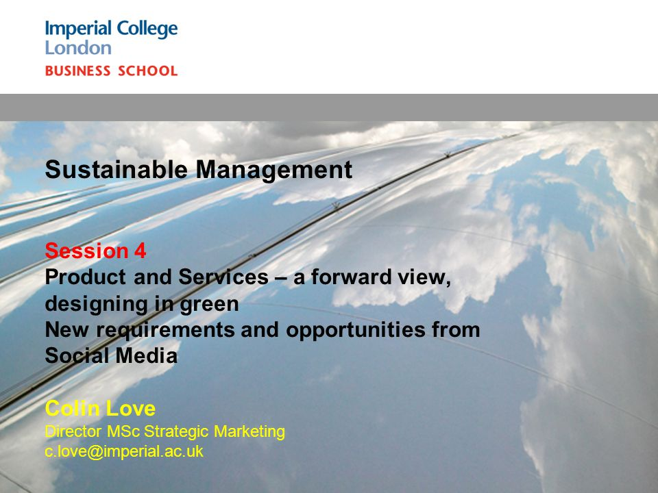 Sustainable Management Session 4 Product and Services – a forward view, designing in green New requirements and opportunities from Social Media Colin Love Director MSc Strategic Marketing c.love@imperial.ac.uk