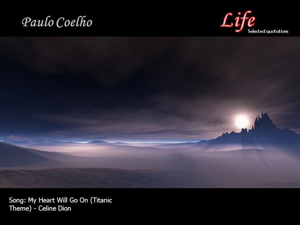 Life Paulo Coelho Selected quotations Song: My Heart Will Go On (Titanic Theme) - Celine Dion