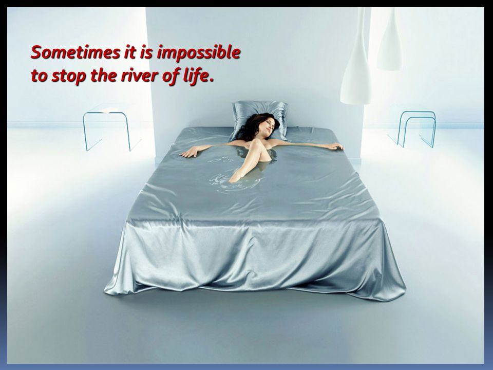 Sometimes it is impossible to stop the river of life.