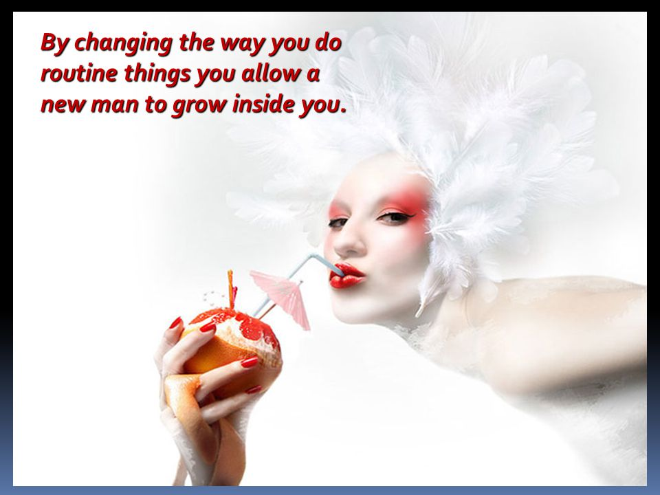 By changing the way you do routine things you allow a new man to grow inside you.