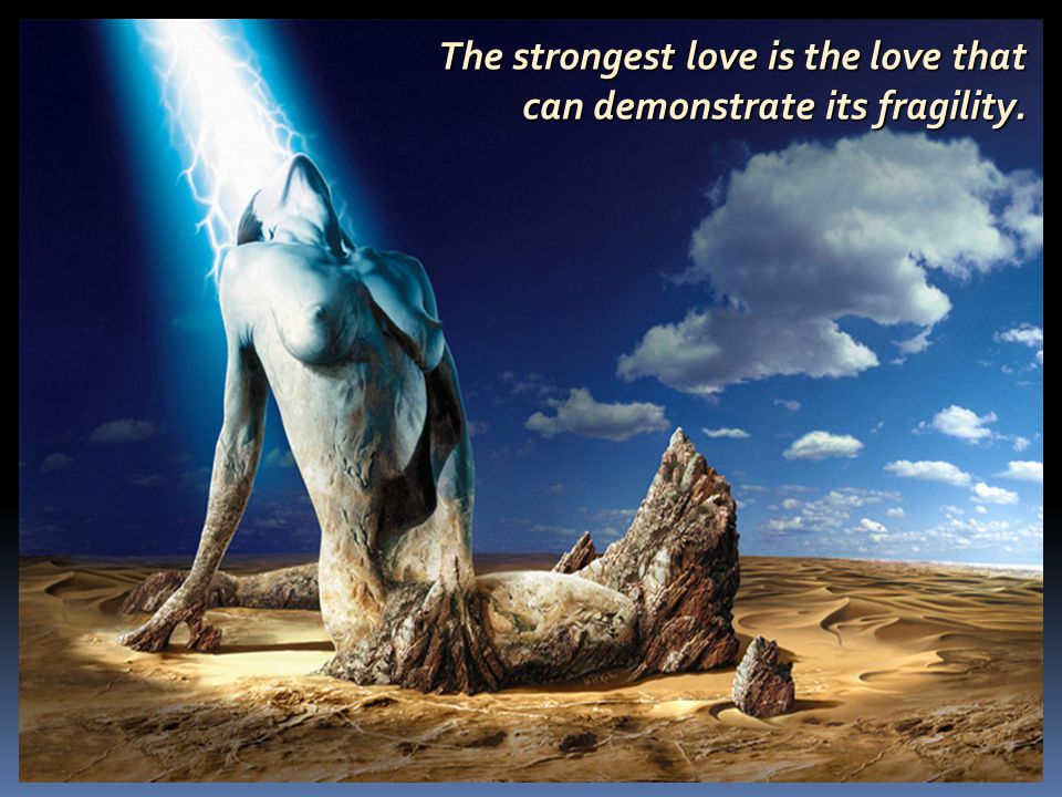 The strongest love is the love that can demonstrate its fragility.