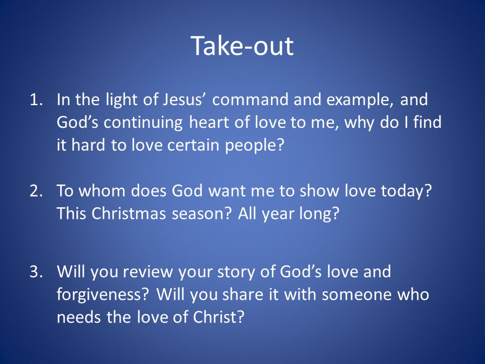 Take-out In the light of Jesus' command and example, and God's continuing heart of love to me, why do I find it hard to love certain people