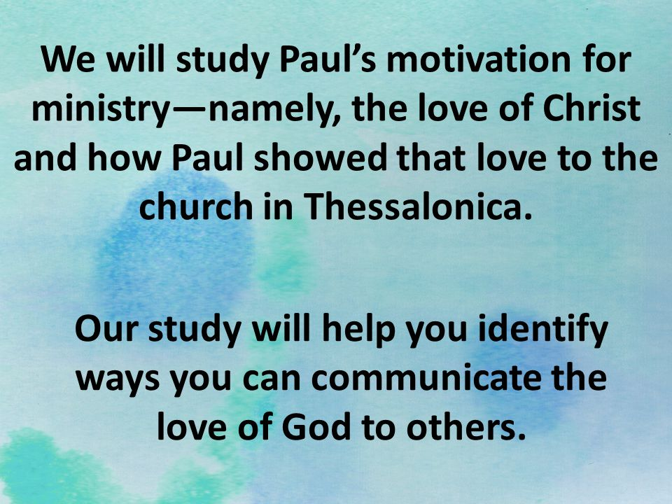 We will study Paul's motivation for ministry—namely, the love of Christ and how Paul showed that love to the church in Thessalonica.