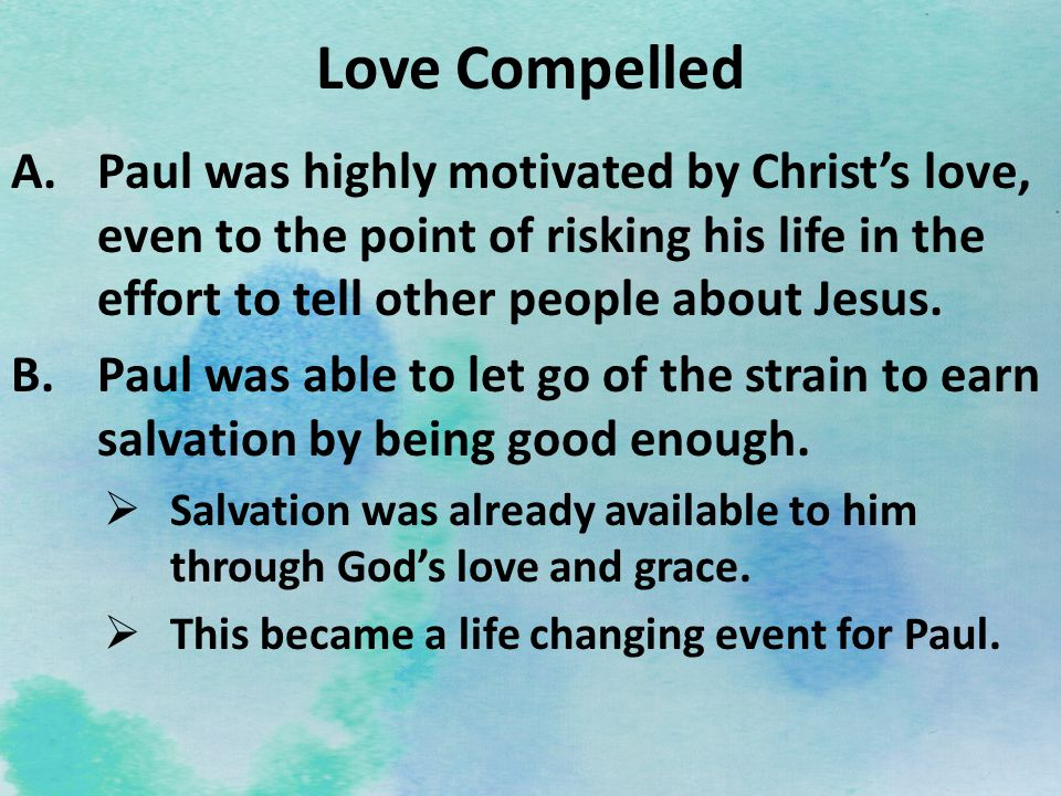 Love Compelled Paul was highly motivated by Christ's love, even to the point of risking his life in the effort to tell other people about Jesus.