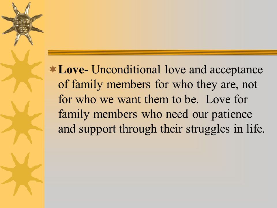 Love- Unconditional love and acceptance of family members for who they are, not for who we want them to be.