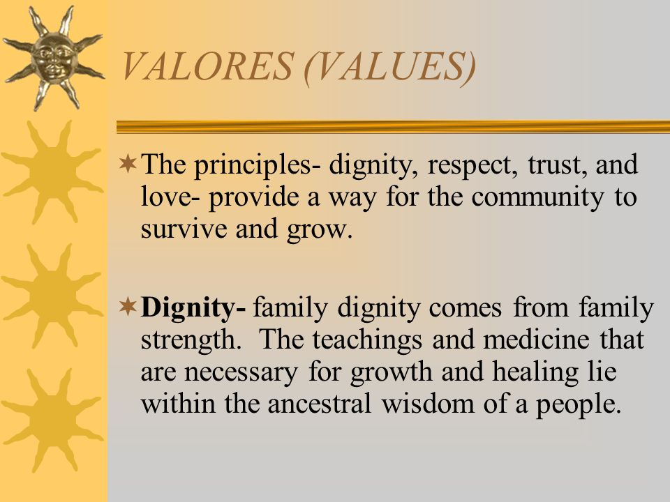 VALORES (VALUES) The principles- dignity, respect, trust, and love- provide a way for the community to survive and grow.