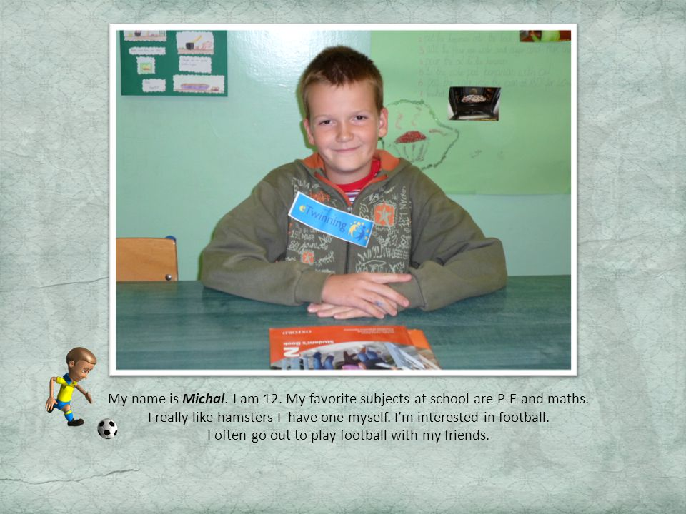 My name is Michal. I am 12. My favorite subjects at school are P-E and maths.