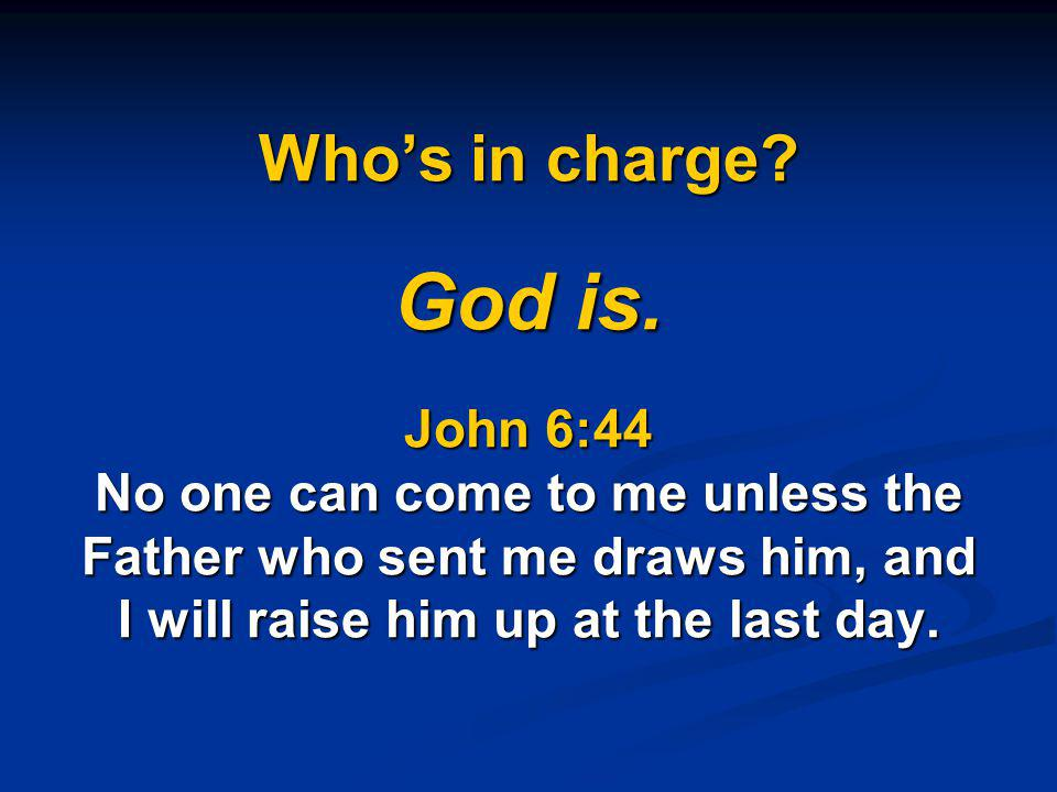 Who's in charge God is. John 6:44 No one can come to me unless the Father who sent me draws him, and I will raise him up at the last day.