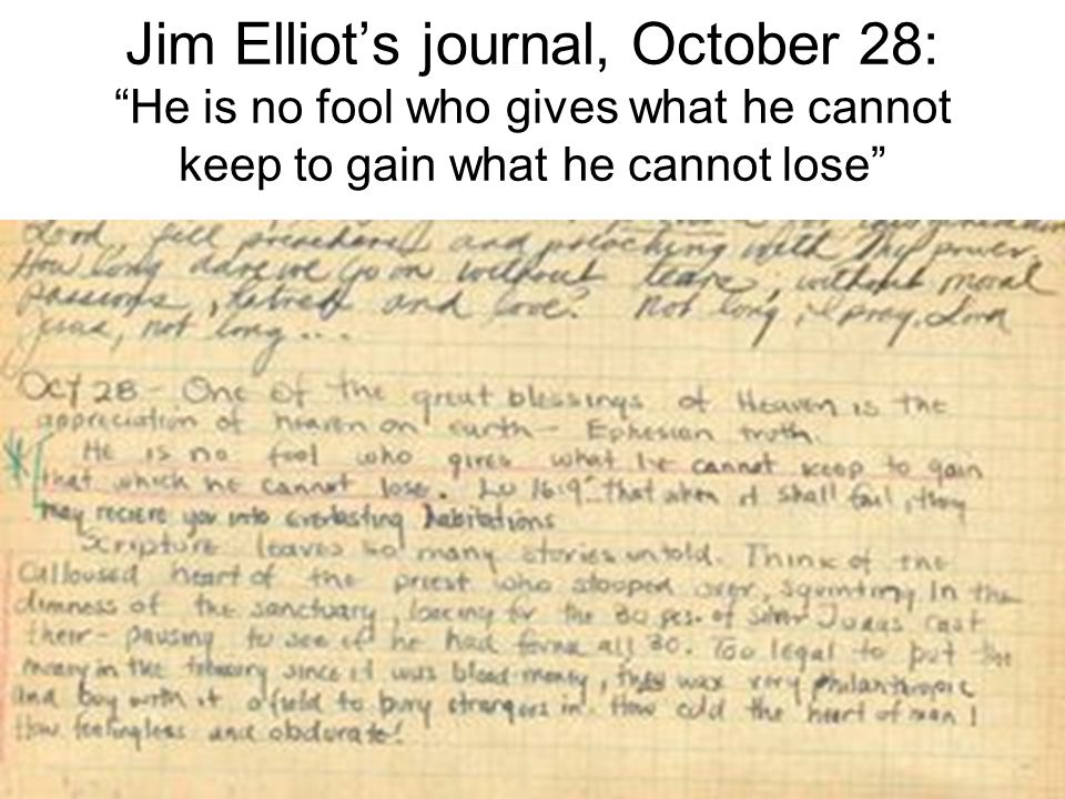 Jim Elliot's journal, October 28: He is no fool who gives what he cannot keep to gain what he cannot lose