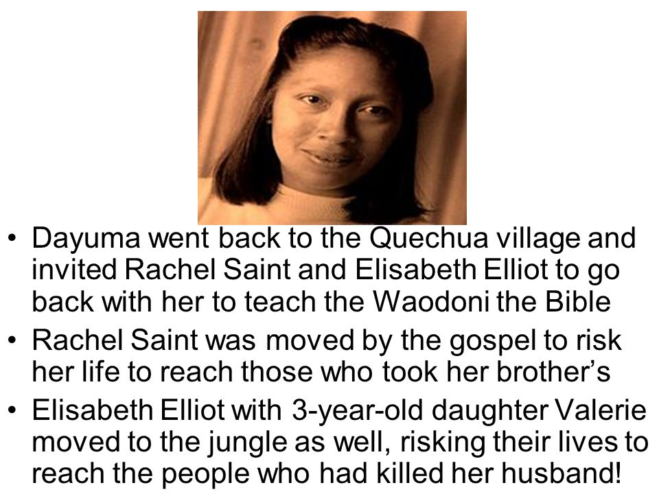 Dayuma went back to the Quechua village and invited Rachel Saint and Elisabeth Elliot to go back with her to teach the Waodoni the Bible