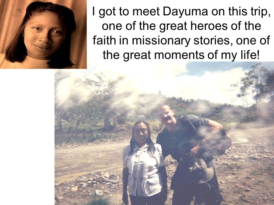 I got to meet Dayuma on this trip, one of the great heroes of the faith in missionary stories, one of the great moments of my life!
