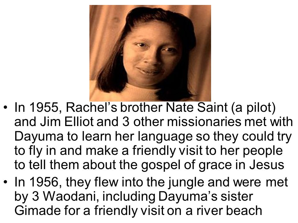 In 1955, Rachel's brother Nate Saint (a pilot) and Jim Elliot and 3 other missionaries met with Dayuma to learn her language so they could try to fly in and make a friendly visit to her people to tell them about the gospel of grace in Jesus