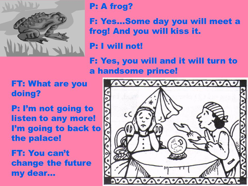 P: A frog F: Yes…Some day you will meet a frog! And you will kiss it. P: I will not! F: Yes, you will and it will turn to a handsome prince!