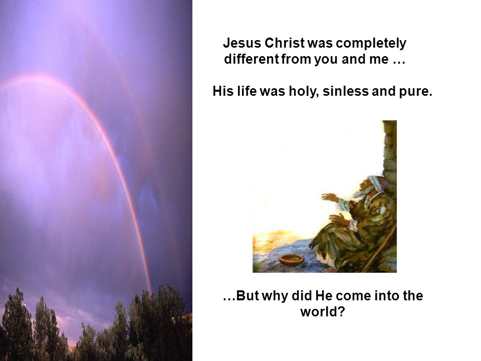 Jesus Christ was completely different from you and me …