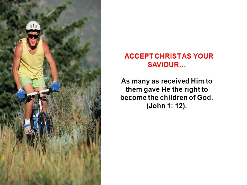 ACCEPT CHRIST AS YOUR SAVIOUR… As many as received Him to them gave He the right to become the children of God.
