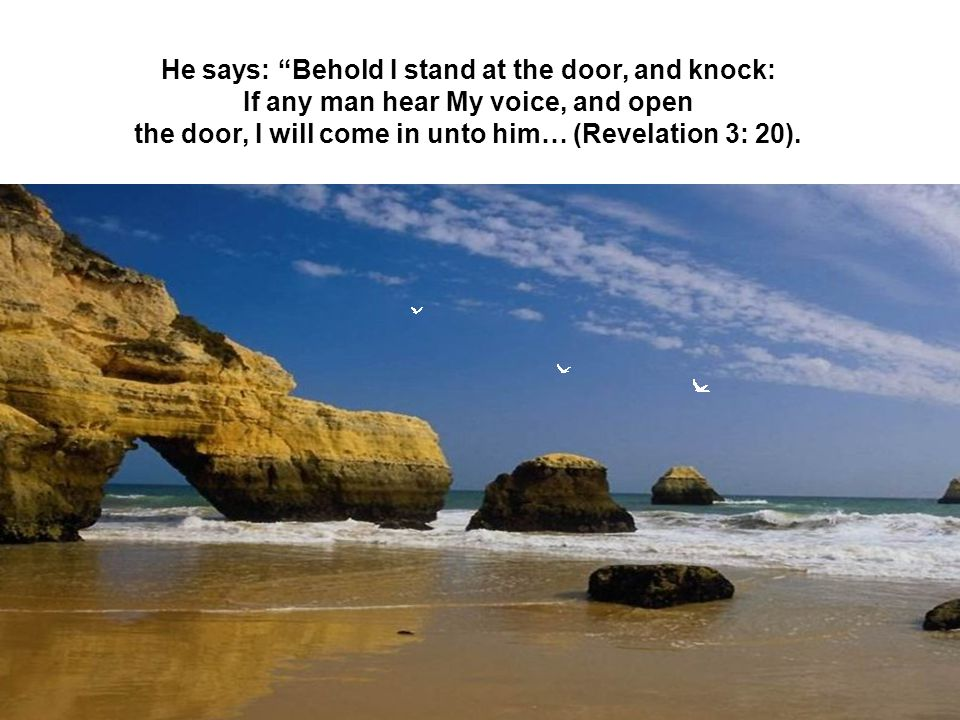 He says: Behold I stand at the door, and knock: If any man hear My voice, and open the door, I will come in unto him… (Revelation 3: 20).