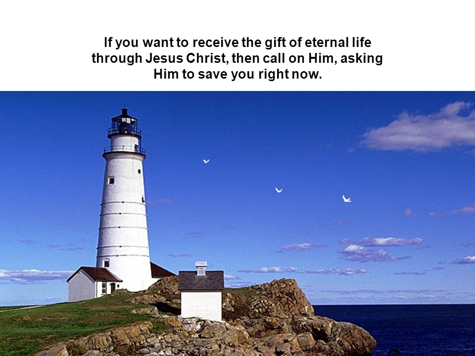 If you want to receive the gift of eternal life through Jesus Christ, then call on Him, asking Him to save you right now.