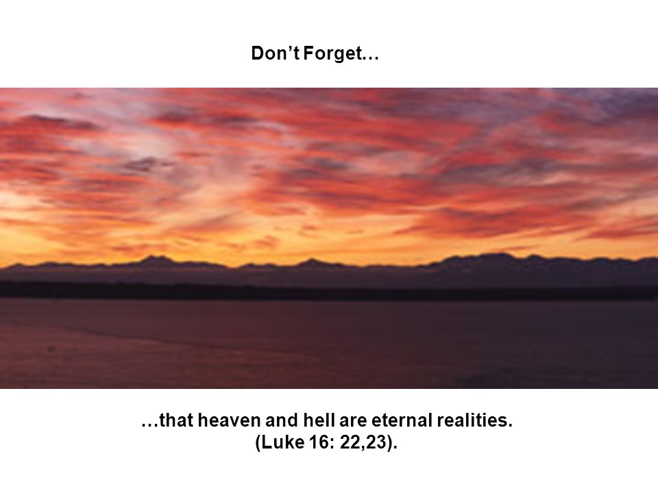 …that heaven and hell are eternal realities. (Luke 16: 22,23).
