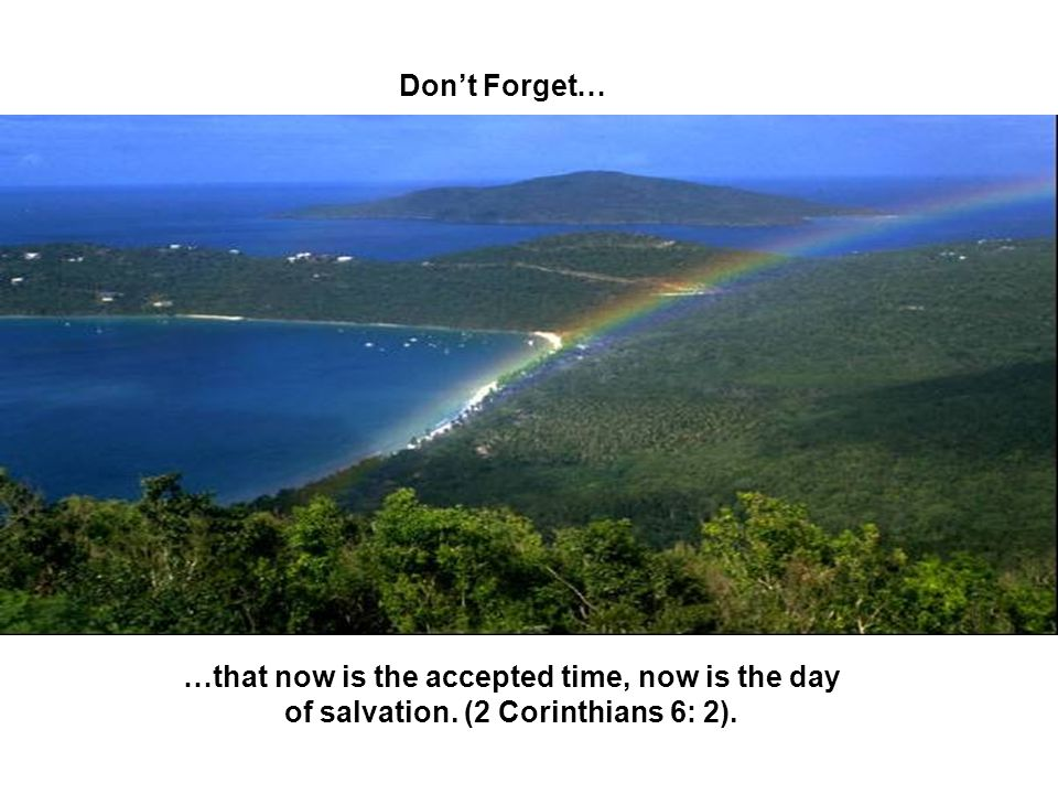 Don't Forget… …that now is the accepted time, now is the day of salvation. (2 Corinthians 6: 2).