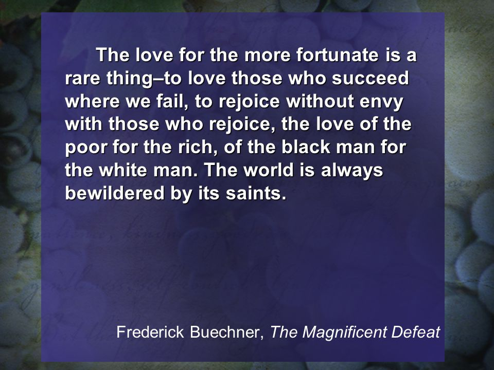 The love for the more fortunate is a rare thing–to love those who succeed where we fail, to rejoice without envy with those who rejoice, the love of the poor for the rich, of the black man for the white man.