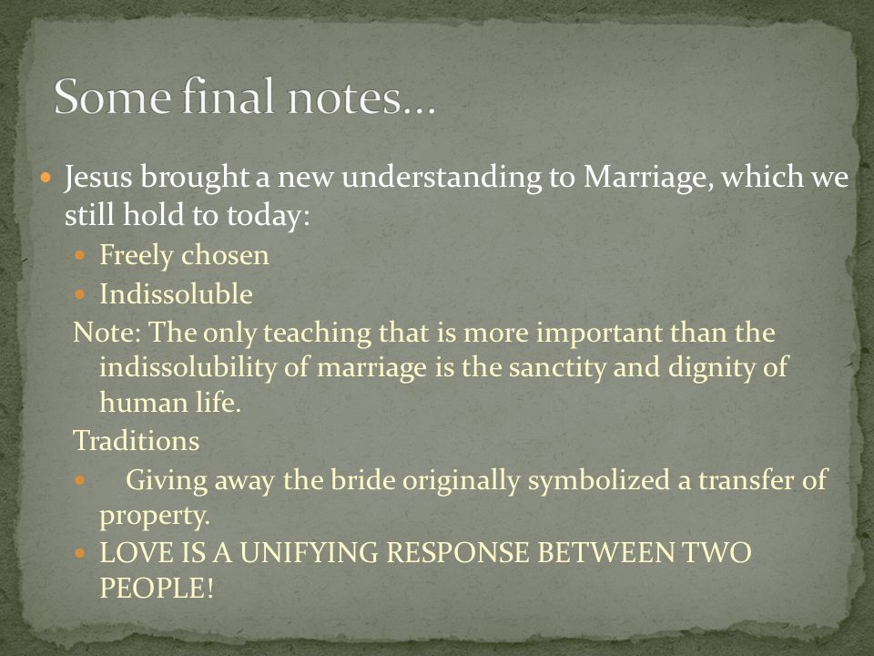 Some final notes… Jesus brought a new understanding to Marriage, which we still hold to today: Freely chosen.