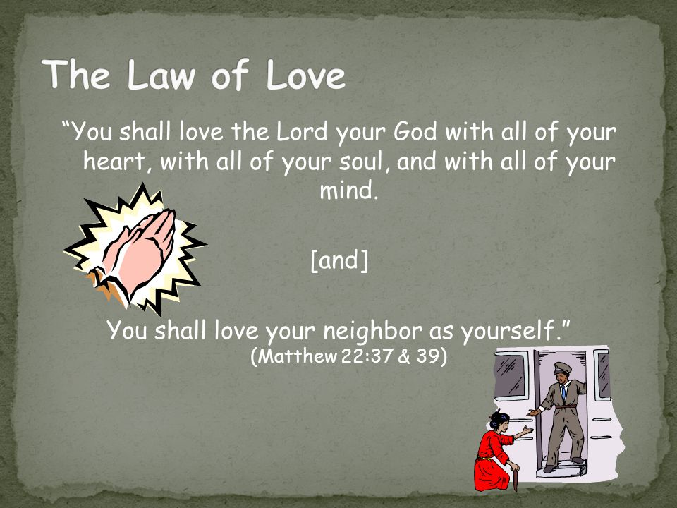 You shall love your neighbor as yourself. (Matthew 22:37 & 39)