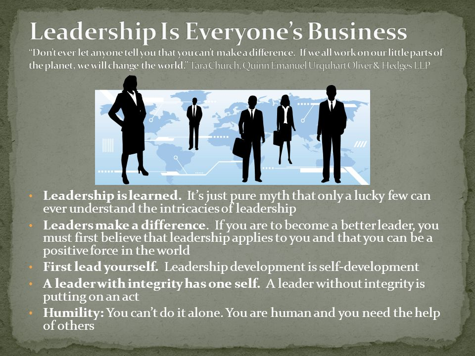 Leadership Is Everyone's Business Don't ever let anyone tell you that you can't make a difference. If we all work on our little parts of the planet, we will change the world. Tara Church, Quinn Emanuel Urquhart Oliver & Hedges LLP