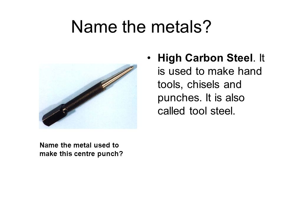 Name the metals High Carbon Steel. It is used to make hand tools, chisels and punches. It is also called tool steel.