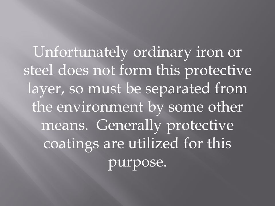 Unfortunately ordinary iron or steel does not form this protective layer, so must be separated from the environment by some other means.